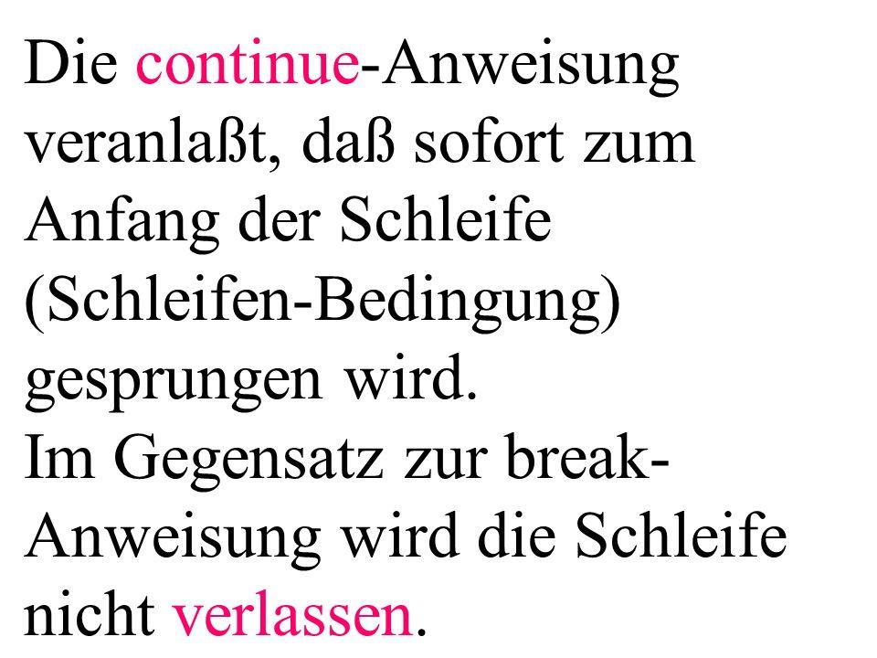 Die continue-Anweisung veranlaßt, daß sofort zum Anfang der Schleife (Schleifen-Bedingung) gesprungen wird.
