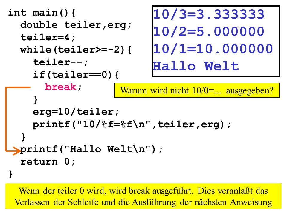 int main(){ double teiler,erg; teiler=4; while(teiler>=-2){ teiler--; if(teiler==0){ break; } erg=10/teiler; printf(