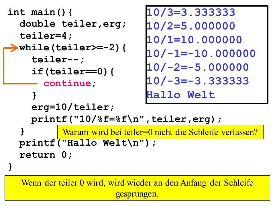 int main(){ double teiler,erg; teiler=4; while(teiler>=-2){ teiler--; if(teiler==0){ continue; } erg=10/teiler; printf( 10/%f=%f\n ,teiler,erg); } printf( Hallo Welt\n ); return 0; } 10/3=3.333333 10/2=5.000000 10/1=10.000000 10/-1=-10.000000 10/-2=-5.000000 10/-3=-3.333333 Hallo Welt Warum wird bei teiler=0 nicht die Schleife verlassen.
