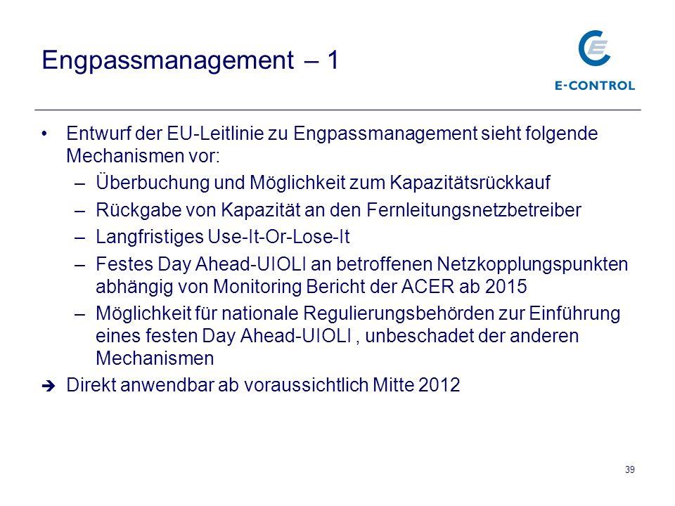 39 Engpassmanagement – 1 Entwurf der EU-Leitlinie zu Engpassmanagement sieht folgende Mechanismen vor: –Überbuchung und Möglichkeit zum Kapazitätsrückkauf –Rückgabe von Kapazität an den Fernleitungsnetzbetreiber –Langfristiges Use-It-Or-Lose-It –Festes Day Ahead-UIOLI an betroffenen Netzkopplungspunkten abhängig von Monitoring Bericht der ACER ab 2015 –Möglichkeit für nationale Regulierungsbehörden zur Einführung eines festen Day Ahead-UIOLI, unbeschadet der anderen Mechanismen  Direkt anwendbar ab voraussichtlich Mitte 2012