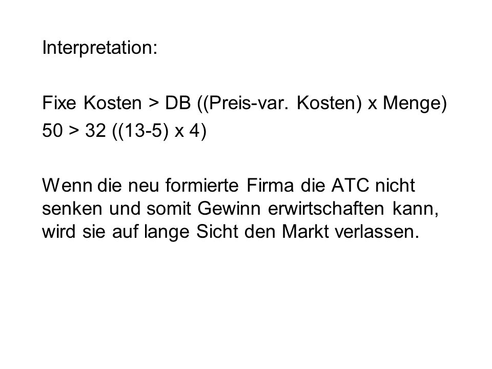 Interpretation: Fixe Kosten > DB ((Preis-var. Kosten) x Menge) 50 > 32 ((13-5) x 4) Wenn die neu formierte Firma die ATC nicht senken und somit Gewinn