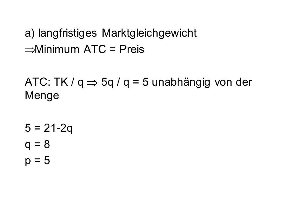 a) langfristiges Marktgleichgewicht  Minimum ATC = Preis ATC: TK / q  5q / q = 5 unabhängig von der Menge 5 = 21-2q q = 8 p = 5