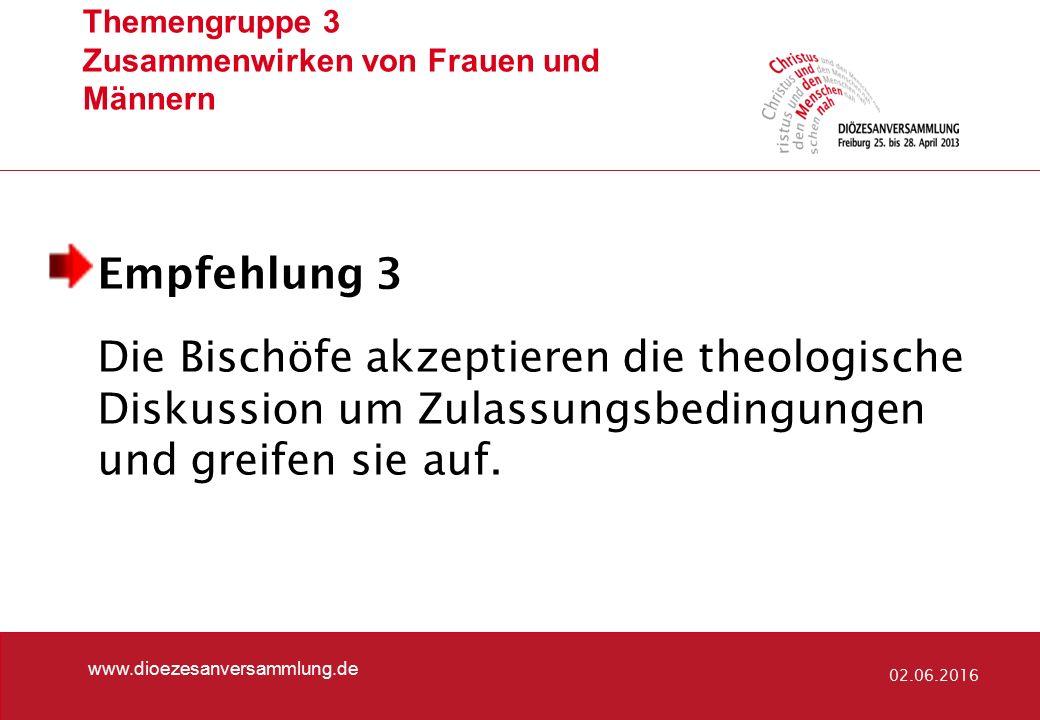 Themengruppe 3 Zusammenwirken von Frauen und Männern www.dioezesanversammlung.de 02.06.2016 Empfehlung 3 Die Bischöfe akzeptieren die theologische Diskussion um Zulassungsbedingungen und greifen sie auf.
