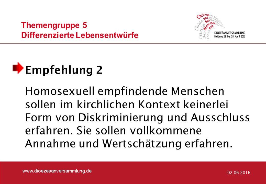Themengruppe 5 Differenzierte Lebensentwürfe www.dioezesanversammlung.de 02.06.2016 Empfehlung 2 Homosexuell empfindende Menschen sollen im kirchlichen Kontext keinerlei Form von Diskriminierung und Ausschluss erfahren.