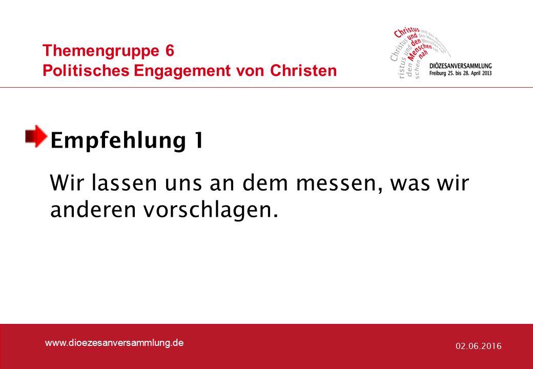 Themengruppe 6 Politisches Engagement von Christen www.dioezesanversammlung.de 02.06.2016 Empfehlung 1 Wir lassen uns an dem messen, was wir anderen vorschlagen.