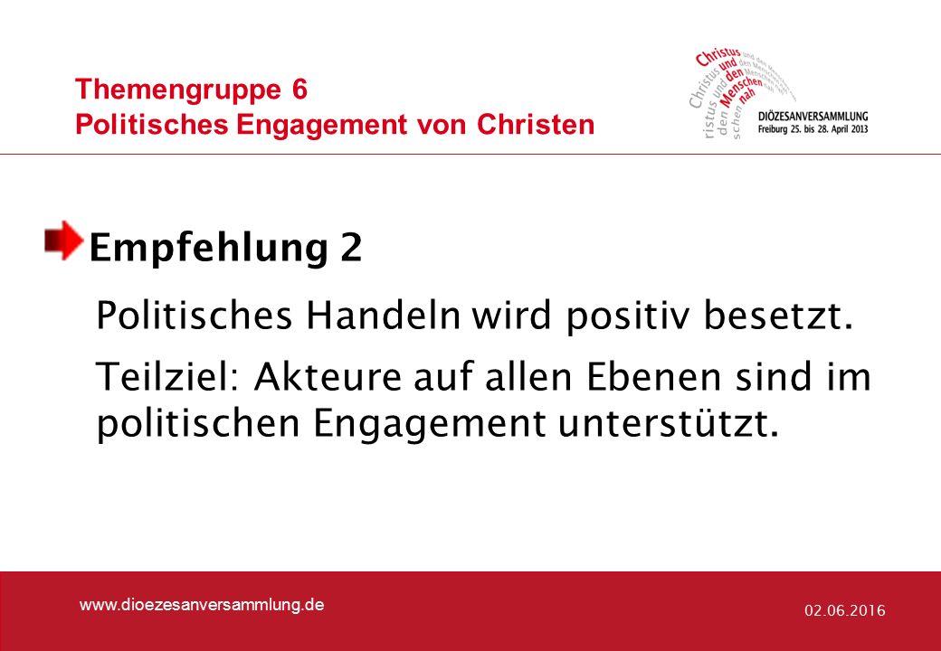 www.dioezesanversammlung.de 02.06.2016 Empfehlung 2 Politisches Handeln wird positiv besetzt. Teilziel: Akteure auf allen Ebenen sind im politischen E
