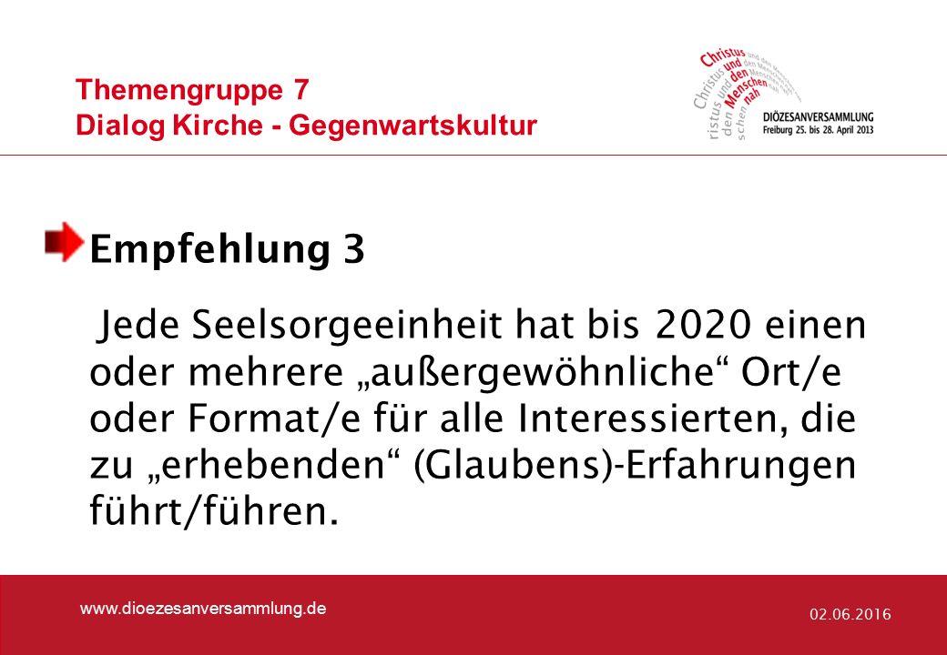 Themengruppe 7 Dialog Kirche - Gegenwartskultur www.dioezesanversammlung.de 02.06.2016 Empfehlung 3 Jede Seelsorgeeinheit hat bis 2020 einen oder mehr