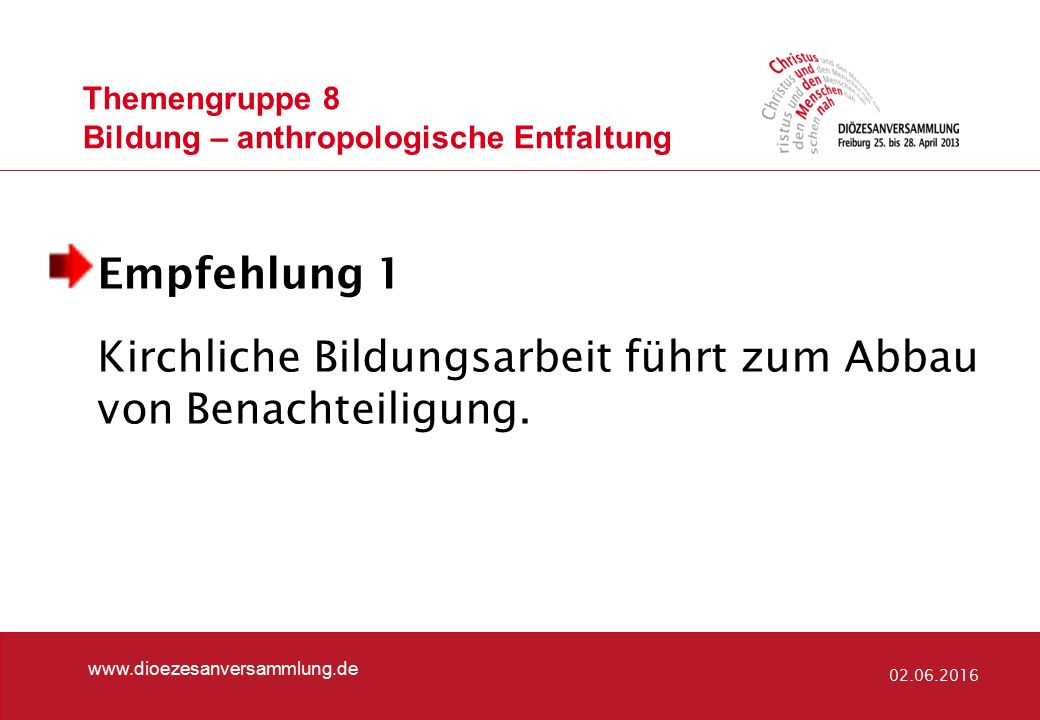 Themengruppe 8 Bildung – anthropologische Entfaltung www.dioezesanversammlung.de 02.06.2016 Empfehlung 1 Kirchliche Bildungsarbeit führt zum Abbau von Benachteiligung.