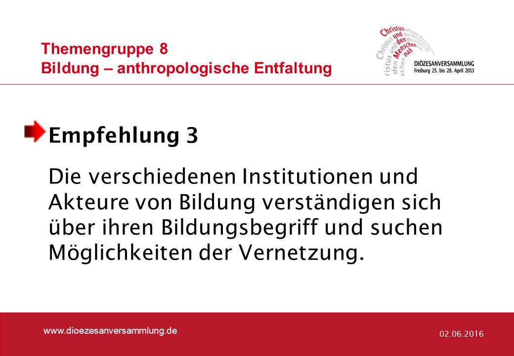 Themengruppe 8 Bildung – anthropologische Entfaltung www.dioezesanversammlung.de 02.06.2016 Empfehlung 3 Die verschiedenen Institutionen und Akteure von Bildung verständigen sich über ihren Bildungsbegriff und suchen Möglichkeiten der Vernetzung.