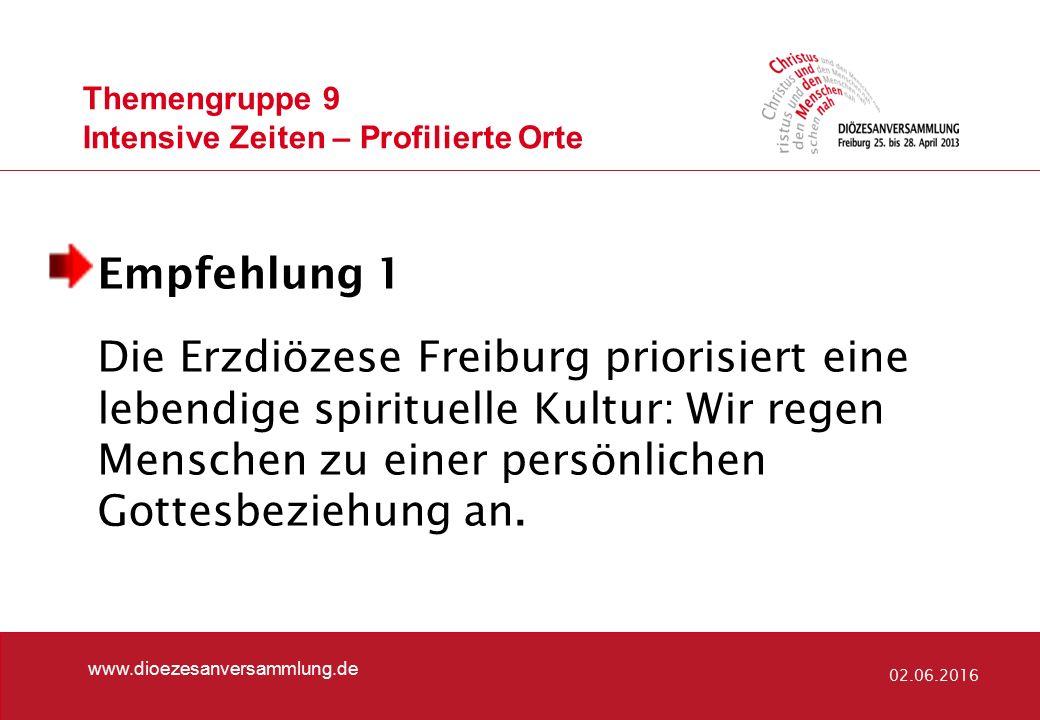 Themengruppe 9 Intensive Zeiten – Profilierte Orte www.dioezesanversammlung.de 02.06.2016 Empfehlung 1 Die Erzdiözese Freiburg priorisiert eine lebendige spirituelle Kultur: Wir regen Menschen zu einer persönlichen Gottesbeziehung an.