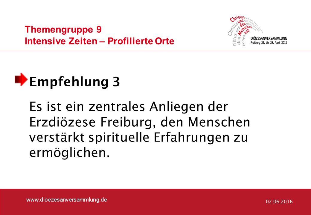 Themengruppe 9 Intensive Zeiten – Profilierte Orte www.dioezesanversammlung.de 02.06.2016 Empfehlung 3 Es ist ein zentrales Anliegen der Erzdiözese Freiburg, den Menschen verstärkt spirituelle Erfahrungen zu ermöglichen.