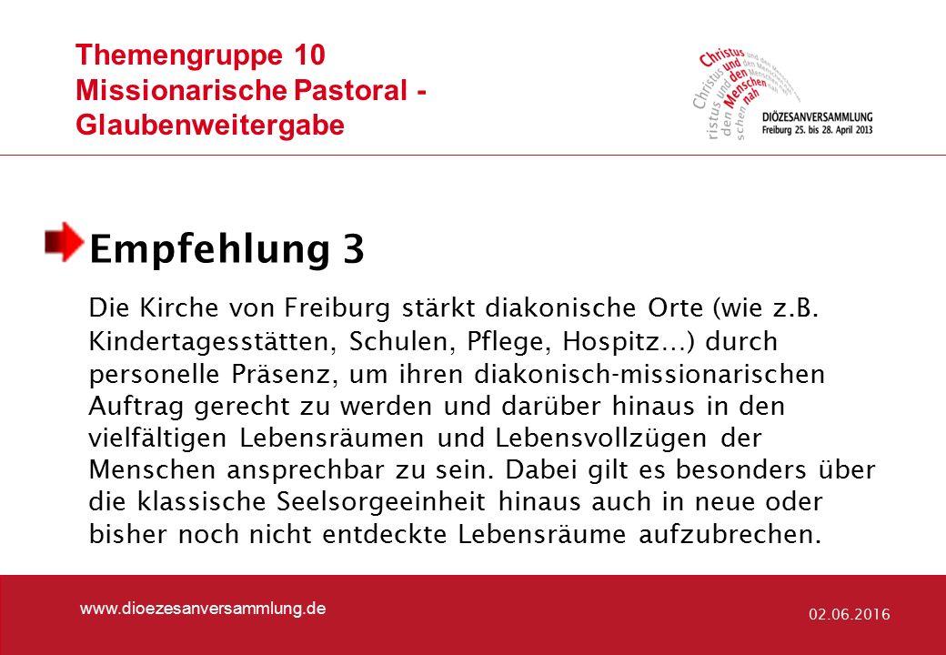 Themengruppe 10 Missionarische Pastoral - Glaubenweitergabe www.dioezesanversammlung.de 02.06.2016 Empfehlung 3 Die Kirche von Freiburg stärkt diakonische Orte (wie z.B.