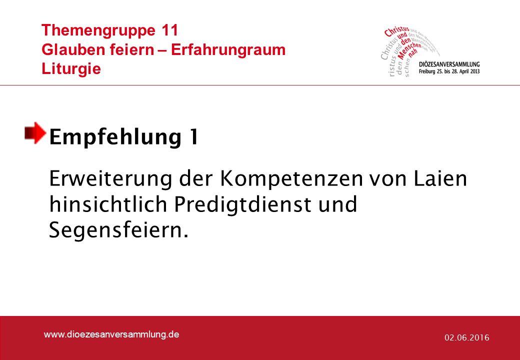 Themengruppe 11 Glauben feiern – Erfahrungraum Liturgie www.dioezesanversammlung.de 02.06.2016 Empfehlung 1 Erweiterung der Kompetenzen von Laien hinsichtlich Predigtdienst und Segensfeiern.