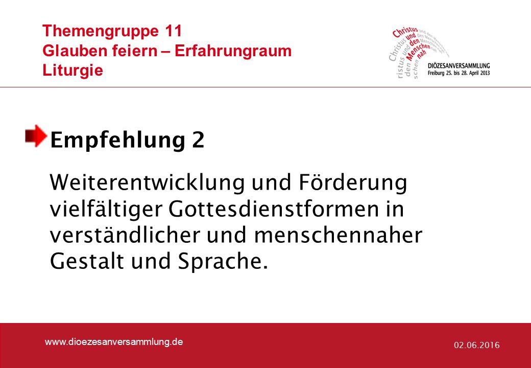 Themengruppe 11 Glauben feiern – Erfahrungraum Liturgie www.dioezesanversammlung.de 02.06.2016 Empfehlung 2 Weiterentwicklung und Förderung vielfältig