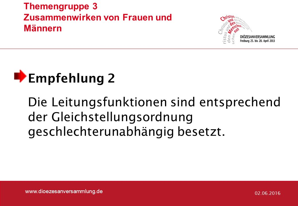 Themengruppe 3 Zusammenwirken von Frauen und Männern www.dioezesanversammlung.de 02.06.2016 Empfehlung 2 Die Leitungsfunktionen sind entsprechend der