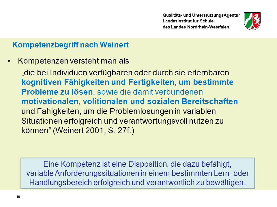 Qualitäts- und UnterstützungsAgentur Landesinstitut für Schule des Landes Nordrhein-Westfalen 10 Eine Kompetenz ist eine Disposition, die dazu befähigt, variable Anforderungssituationen in einem bestimmten Lern- oder Handlungsbereich erfolgreich und verantwortlich zu bewältigen.