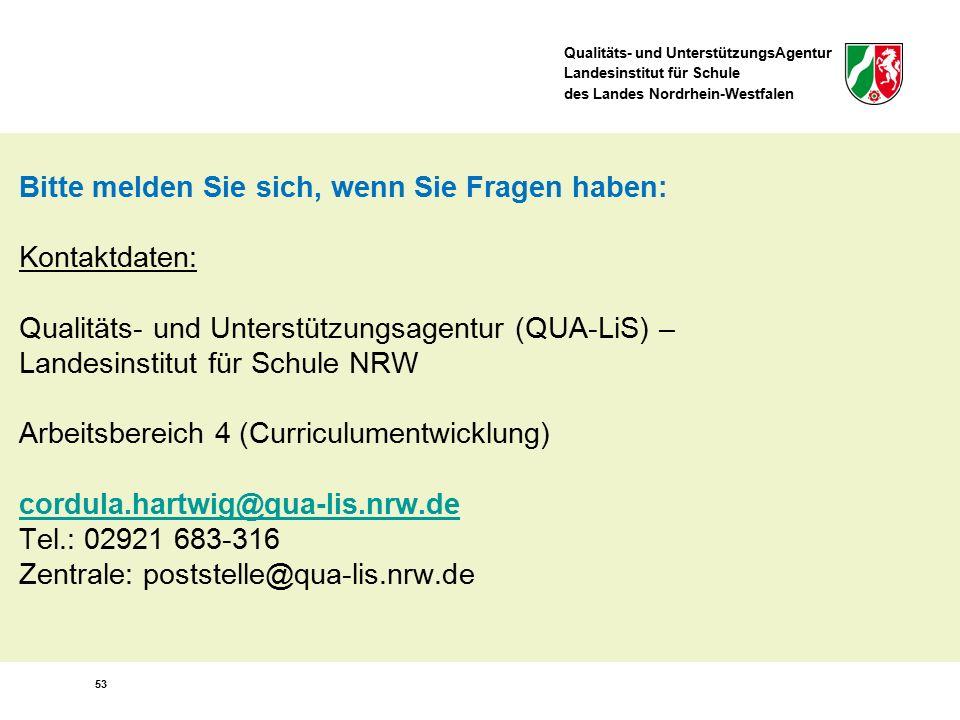 Qualitäts- und UnterstützungsAgentur Landesinstitut für Schule des Landes Nordrhein-Westfalen 53 Bitte melden Sie sich, wenn Sie Fragen haben: Kontaktdaten: Qualitäts- und Unterstützungsagentur (QUA-LiS) – Landesinstitut für Schule NRW Arbeitsbereich 4 (Curriculumentwicklung) cordula.hartwig@qua-lis.nrw.de Tel.: 02921 683-316 Zentrale: poststelle@qua-lis.nrw.de cordula.hartwig@qua-lis.nrw.de