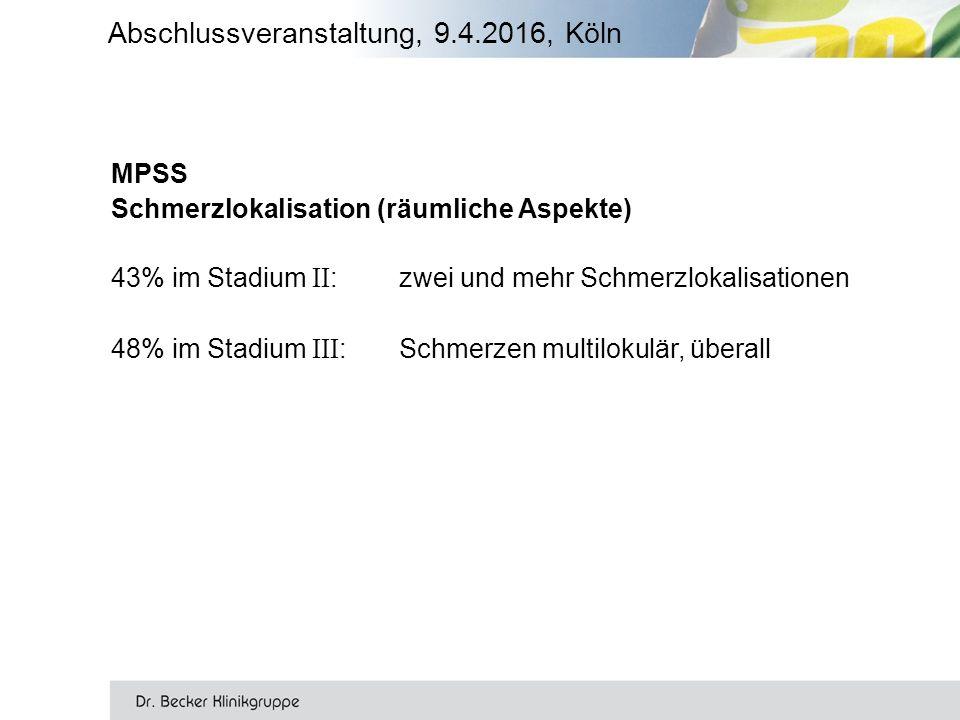 Abschlussveranstaltung, 9.4.2016, Köln MPSS Schmerzlokalisation (räumliche Aspekte) 43% im Stadium II : zwei und mehr Schmerzlokalisationen 48% im Stadium III : Schmerzen multilokulär, überall
