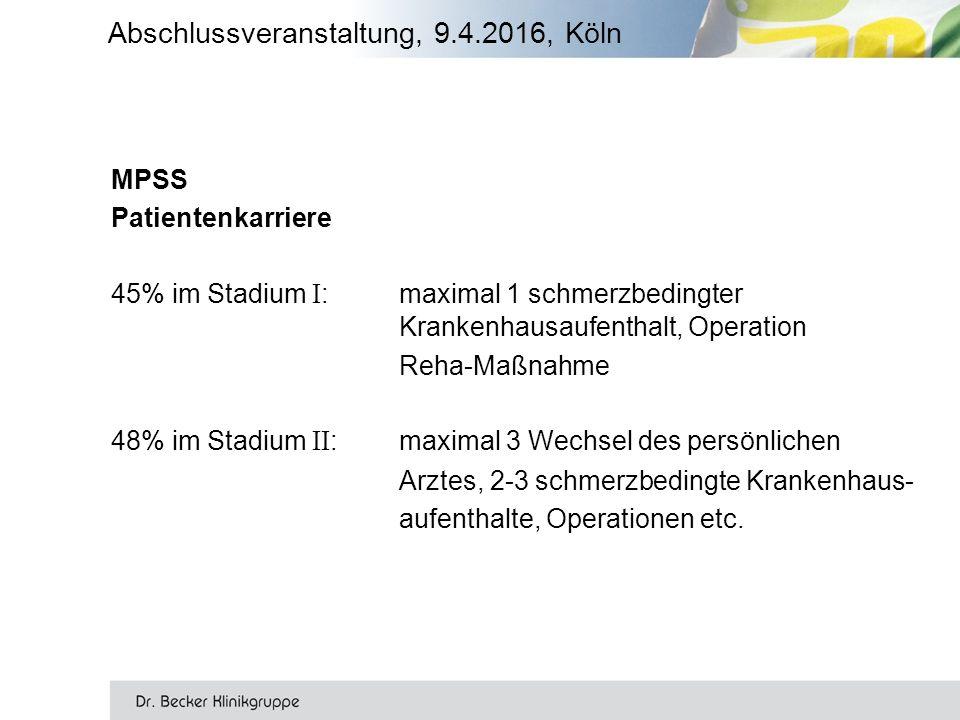 Abschlussveranstaltung, 9.4.2016, Köln MPSS Patientenkarriere 45% im Stadium I :maximal 1 schmerzbedingter Krankenhausaufenthalt, Operation Reha-Maßnahme 48% im Stadium II :maximal 3 Wechsel des persönlichen Arztes, 2-3 schmerzbedingte Krankenhaus- aufenthalte, Operationen etc.