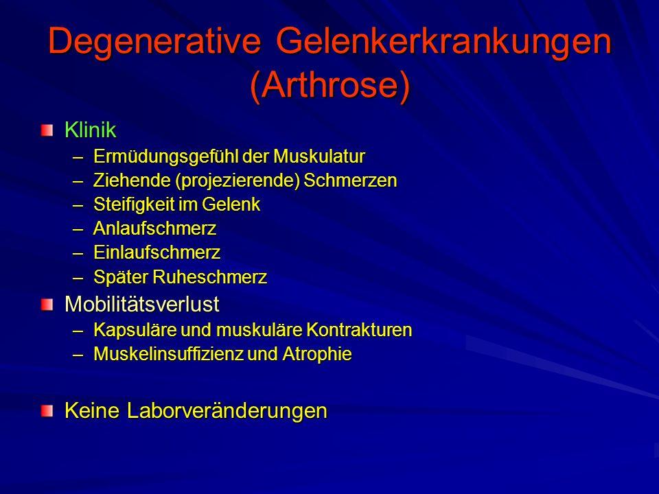 Degenerative Gelenkerkrankungen (Arthrose) Klinik –Ermüdungsgefühl der Muskulatur –Ziehende (projezierende) Schmerzen –Steifigkeit im Gelenk –Anlaufschmerz –Einlaufschmerz –Später Ruheschmerz Mobilitätsverlust –Kapsuläre und muskuläre Kontrakturen –Muskelinsuffizienz und Atrophie Keine Laborveränderungen