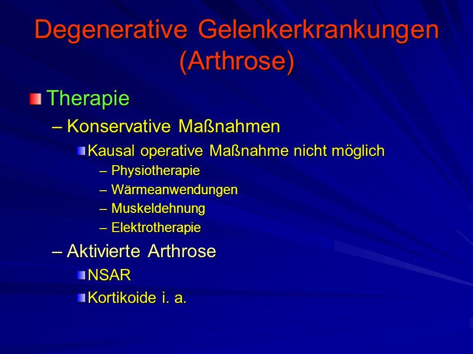 Degenerative Gelenkerkrankungen (Arthrose) Therapie –Konservative Maßnahmen Kausal operative Maßnahme nicht möglich –Physiotherapie –Wärmeanwendungen –Muskeldehnung –Elektrotherapie –Aktivierte Arthrose NSAR Kortikoide i.