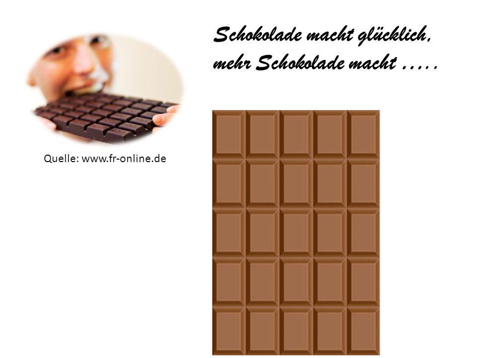 Quelle: www.fr-online.de Schokolade macht glücklich, mehr Schokolade macht …..