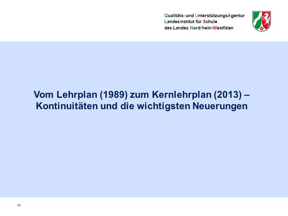 Qualitäts- und UnterstützungsAgentur Landesinstitut für Schule des Landes Nordrhein-Westfalen Vom Lehrplan (1989) zum Kernlehrplan (2013) – Kontinuitäten und die wichtigsten Neuerungen 34