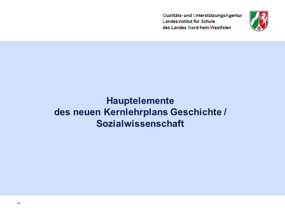 Qualitäts- und UnterstützungsAgentur Landesinstitut für Schule des Landes Nordrhein-Westfalen Hauptelemente des neuen Kernlehrplans Geschichte / Sozialwissenschaft 41