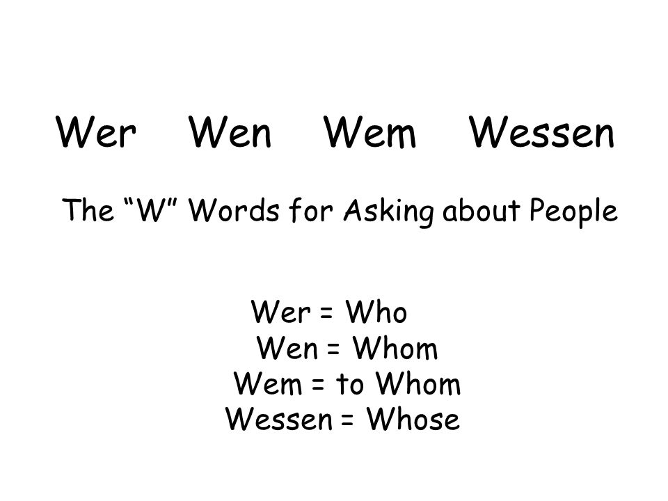 Wer Wen Wem Wessen The W Words for Asking about People Wer = Who Wen = Whom Wem = to Whom Wessen = Whose