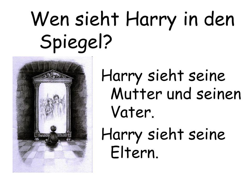 Harry sieht seine Mutter und seinen Vater. Harry sieht seine Eltern. Wen sieht Harry in den Spiegel?