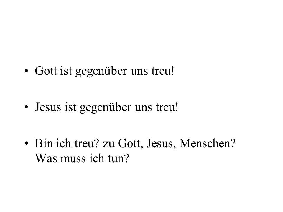 Gott ist gegenüber uns treu! Jesus ist gegenüber uns treu! Bin ich treu? zu Gott, Jesus, Menschen? Was muss ich tun?
