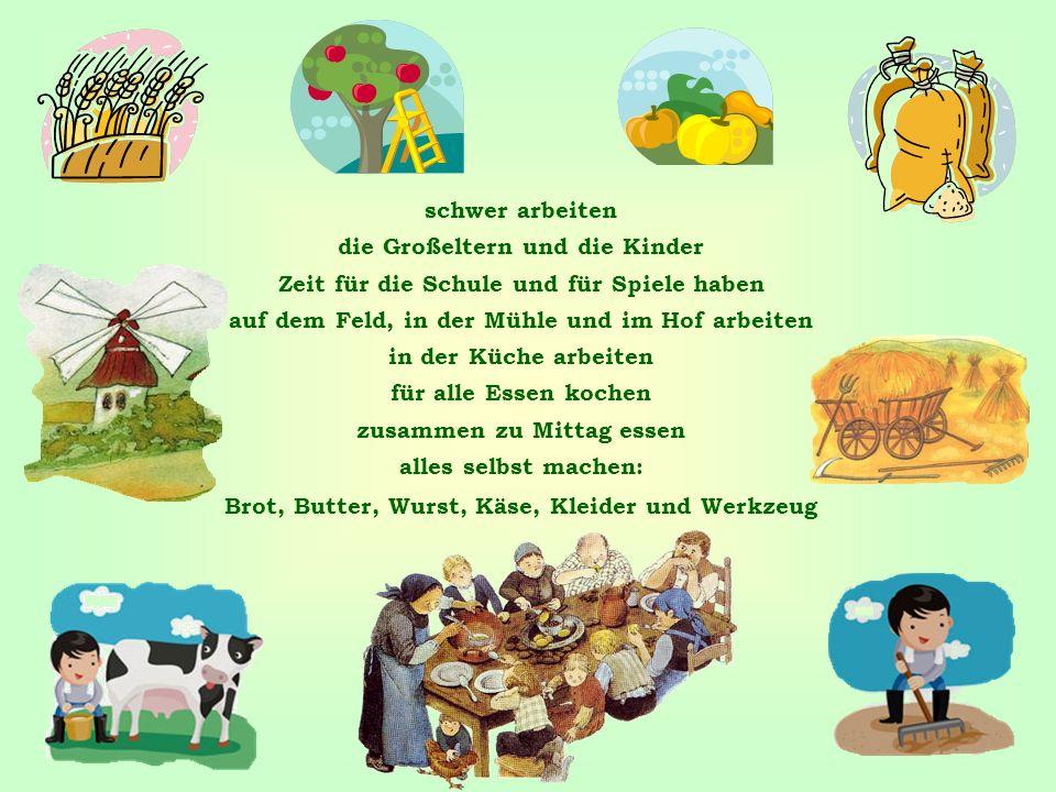 schwer arbeiten die Großeltern und die Kinder Zeit für die Schule und für Spiele haben auf dem Feld, in der Mühle und im Hof arbeiten in der Küche arbeiten für alle Essen kochen zusammen zu Mittag essen alles selbst machen: Brot, Butter, Wurst, Käse, Kleider und Werkzeug