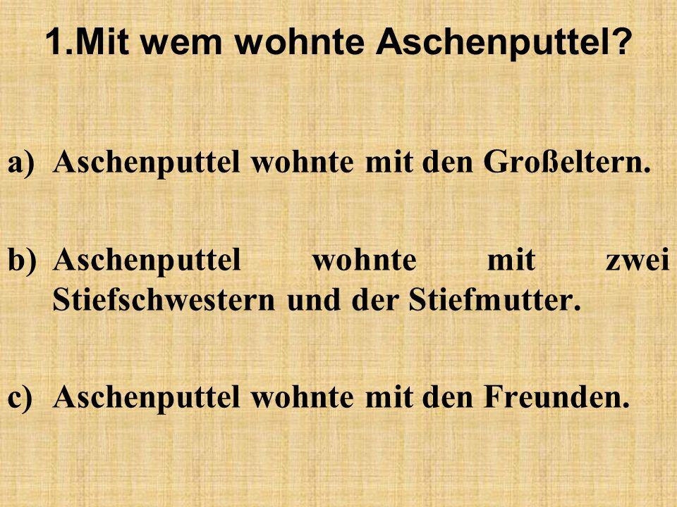 1.Mit wem wohnte Aschenputtel. a)Aschenputtel wohnte mit den Großeltern.