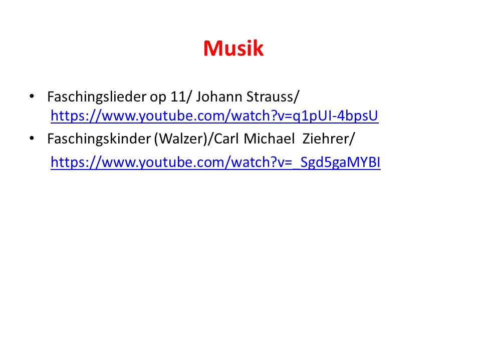 Musik Faschingslieder op 11/ Johann Strauss/ https://www.youtube.com/watch v=q1pUI-4bpsUhttps://www.youtube.com/watch v=q1pUI-4bpsU Faschingskinder (Walzer)/Carl Michael Ziehrer/ https://www.youtube.com/watch v=_Sgd5gaMYBI