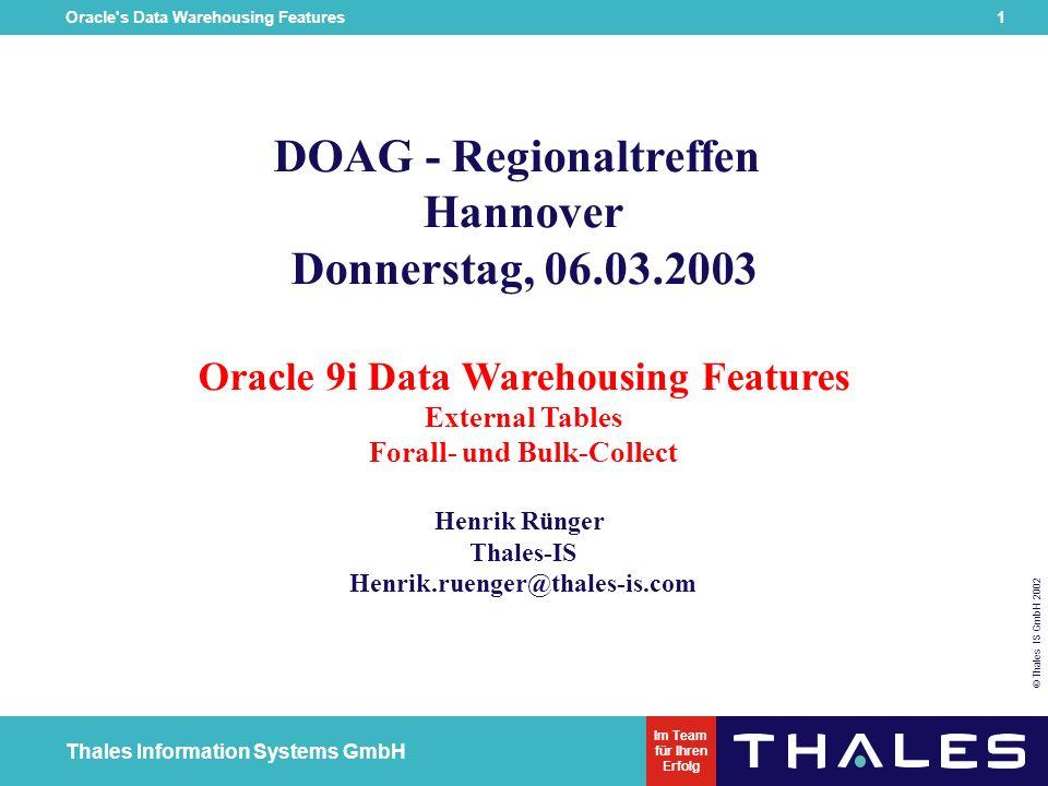 Oracle s Data Warehousing Features 21 © Thales IS GmbH 2002 Thales Information Systems GmbH Im Team für Ihren Erfolg Bulk Binding SQL Engine wird angewiesen, Daten zu sammeln, ehe sie an die PL/SQL Engine zurückgeliefert werden Ziel muss immer eine Collection sein Collection von Records ist nicht möglich stark in Kombination mit FORALL