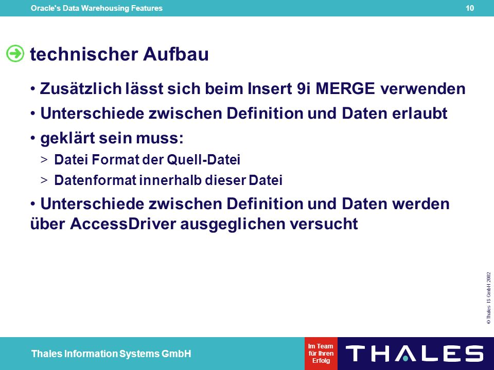 Oracle s Data Warehousing Features 9 © Thales IS GmbH 2002 Thales Information Systems GmbH Im Team für Ihren Erfolg technischer Aufbau CREATE TABLE sales_transactions_ext ( PROD_ID NUMBER(6), CUST_ID NUMBER, TIME_ID DATE, CHANNEL_ID CHAR(1), PROMO_ID NUMBER(6), QUANTITY_SOLD NUMBER(3), AMOUNT_SOLD NUMBER(10,2), UNIT_COST NUMBER(10,2), UNIT_PRICE NUMBER(10,2) ) ORGANIZATION external ( TYPE oracle_loader DEFAULT DIRECTORY data_file_dir ACCESS PARAMETERS ( RECORDS DELIMITED BY NEWLINE CHARACTERSET US7ASCII BADFILE log_file_dir: sh_sales.bad_xt LOGFILE log_file_dir: sh_sales.log_xt FIELDS TERMINATED BY | LDRTRIM ) location ( sh_sales.dat ) )REJECT LIMIT UNLIMITED;