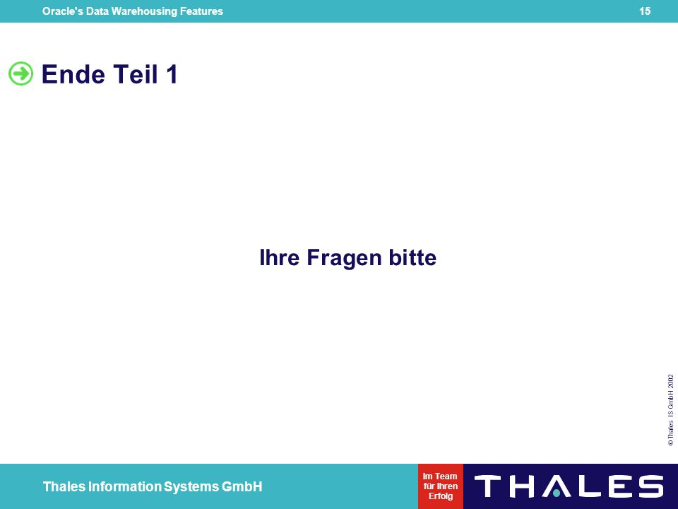Oracle s Data Warehousing Features 14 © Thales IS GmbH 2002 Thales Information Systems GmbH Im Team für Ihren Erfolg Ausblick Reduzierung von Stellen zur Anpassung Geschwindigkeitsvorteile beim Massendatenladen Vorteile des Filesystems  Zwischenschritt auf dem Weg zur XML-DB > Ablage von XML-Dateien in der DB möglich > Definition dynamischer als in external Table Definition
