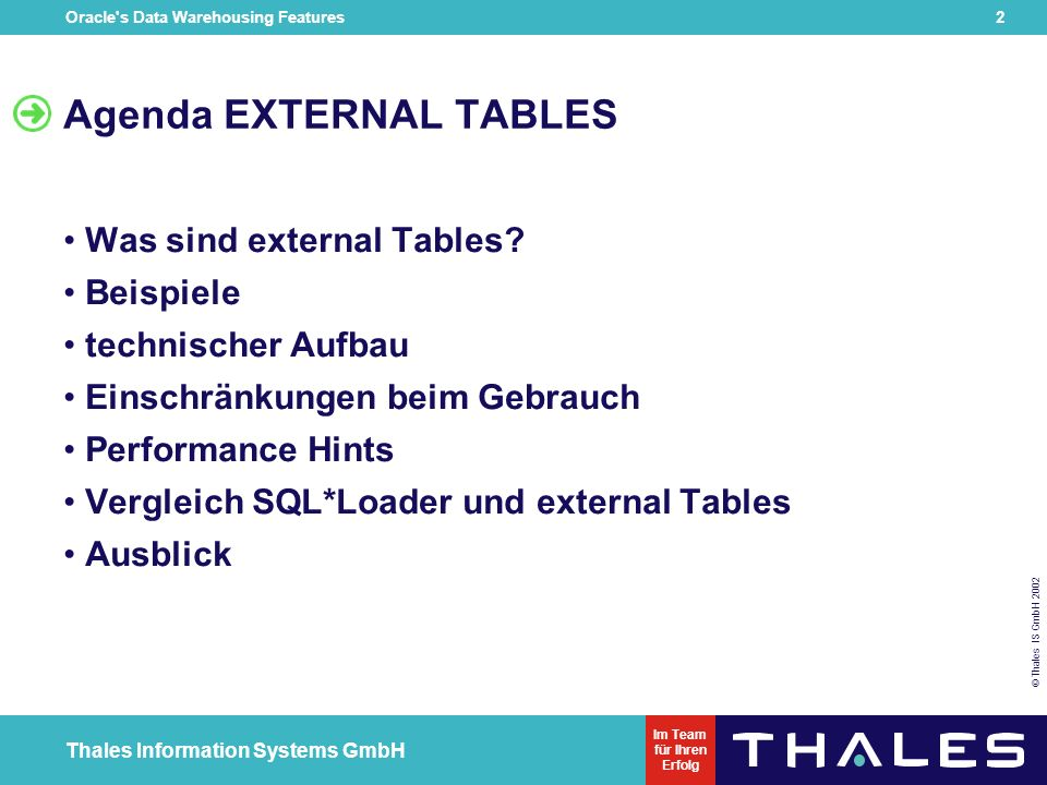 © Thales IS GmbH 2002 Oracle s Data Warehousing Features 1 Thales Information Systems GmbH Im Team für Ihren Erfolg DOAG - Regionaltreffen Hannover Donnerstag, 06.03.2003 Oracle 9i Data Warehousing Features External Tables Forall- und Bulk-Collect Henrik Rünger Thales-IS Henrik.ruenger@thales-is.com