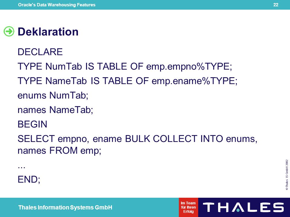Oracle's Data Warehousing Features 21 © Thales IS GmbH 2002 Thales Information Systems GmbH Im Team für Ihren Erfolg Bulk Binding SQL Engine wird ange