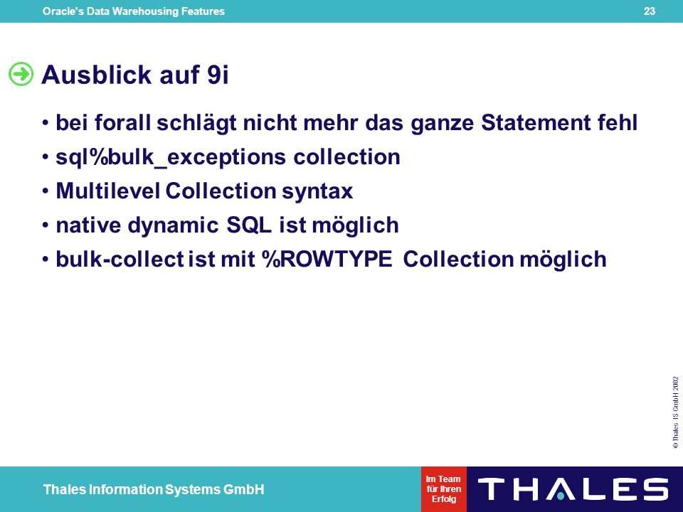 Oracle s Data Warehousing Features 22 © Thales IS GmbH 2002 Thales Information Systems GmbH Im Team für Ihren Erfolg Deklaration DECLARE TYPE NumTab IS TABLE OF emp.empno%TYPE; TYPE NameTab IS TABLE OF emp.ename%TYPE; enums NumTab; names NameTab; BEGIN SELECT empno, ename BULK COLLECT INTO enums, names FROM emp;...