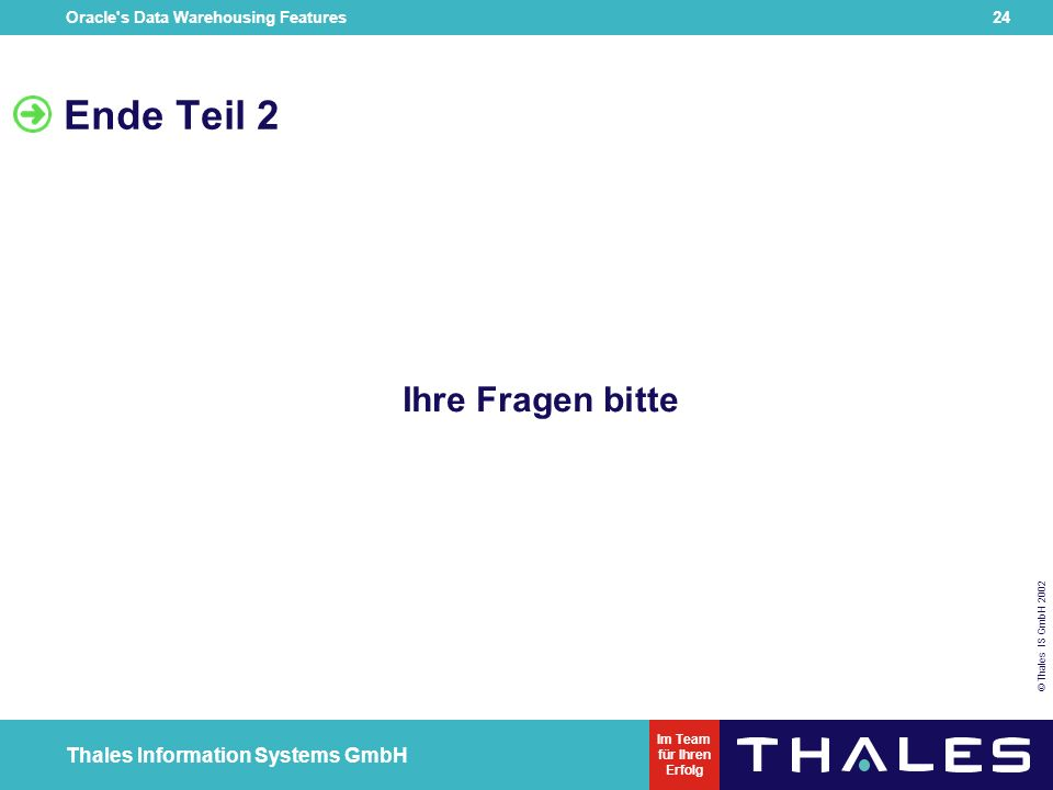 Oracle s Data Warehousing Features 23 © Thales IS GmbH 2002 Thales Information Systems GmbH Im Team für Ihren Erfolg Ausblick auf 9i bei forall schlägt nicht mehr das ganze Statement fehl sql%bulk_exceptions collection Multilevel Collection syntax native dynamic SQL ist möglich bulk-collect ist mit %ROWTYPE Collection möglich