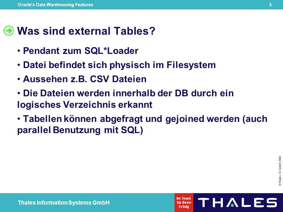 Oracle s Data Warehousing Features 23 © Thales IS GmbH 2002 Thales Information Systems GmbH Im Team für Ihren Erfolg Ausblick auf 9i bei forall schlägt nicht mehr das ganze Statement fehl sql%bulk_exceptions collection Multilevel Collection syntax native dynamic SQL ist möglich bulk-collect ist mit %ROWTYPE Collection möglich