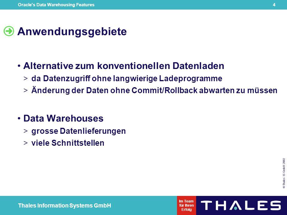 Oracle s Data Warehousing Features 4 © Thales IS GmbH 2002 Thales Information Systems GmbH Im Team für Ihren Erfolg Anwendungsgebiete Alternative zum konventionellen Datenladen > da Datenzugriff ohne langwierige Ladeprogramme > Änderung der Daten ohne Commit/Rollback abwarten zu müssen Data Warehouses > grosse Datenlieferungen > viele Schnittstellen