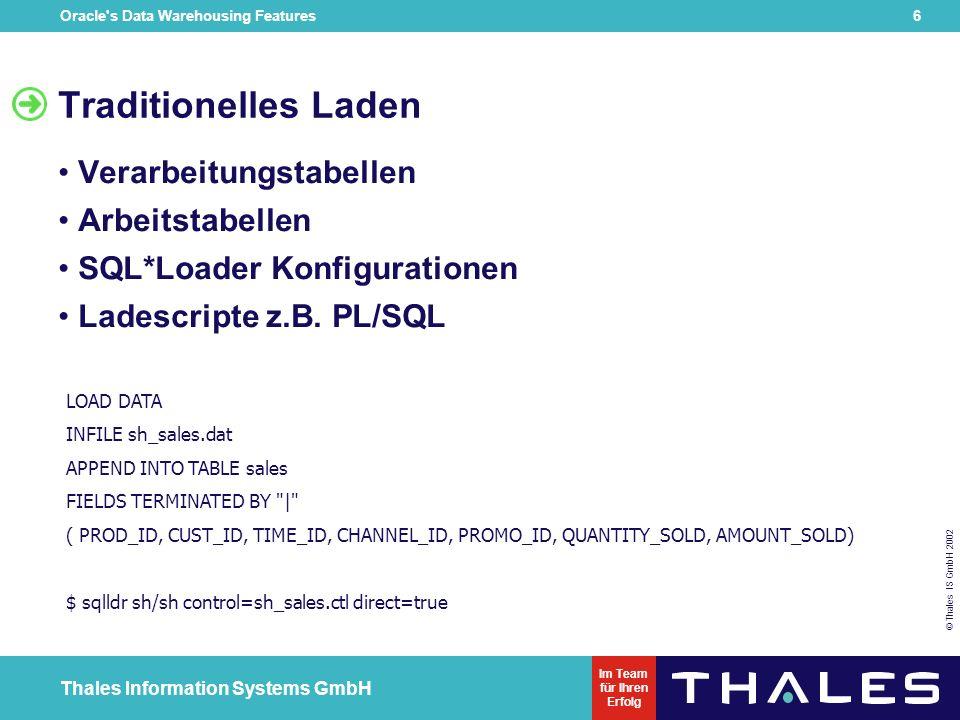 Oracle s Data Warehousing Features 6 © Thales IS GmbH 2002 Thales Information Systems GmbH Im Team für Ihren Erfolg Traditionelles Laden Verarbeitungstabellen Arbeitstabellen SQL*Loader Konfigurationen Ladescripte z.B.