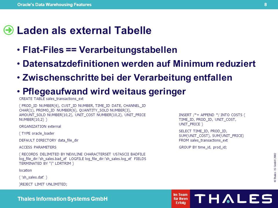 Oracle s Data Warehousing Features 8 © Thales IS GmbH 2002 Thales Information Systems GmbH Im Team für Ihren Erfolg Laden als external Tabelle Flat-Files == Verarbeitungstabellen Datensatzdefinitionen werden auf Minimum reduziert Zwischenschritte bei der Verarbeitung entfallen Pflegeaufwand wird weitaus geringer CREATE TABLE sales_transactions_ext ( PROD_ID NUMBER(6), CUST_ID NUMBER, TIME_ID DATE, CHANNEL_ID CHAR(1), PROMO_ID NUMBER(6), QUANTITY_SOLD NUMBER(3), AMOUNT_SOLD NUMBER(10,2), UNIT_COST NUMBER(10,2), UNIT_PRICE NUMBER(10,2) ) ORGANIZATION external ( TYPE oracle_loader DEFAULT DIRECTORY data_file_dir ACCESS PARAMETERS ( RECORDS DELIMITED BY NEWLINE CHARACTERSET US7ASCII BADFILE log_file_dir: sh_sales.bad_xt LOGFILE log_file_dir: sh_sales.log_xt FIELDS TERMINATED BY   LDRTRIM ) location ( sh_sales.dat ) )REJECT LIMIT UNLIMITED; INSERT /*+ APPEND */ INTO COSTS ( TIME_ID, PROD_ID, UNIT_COST, UNIT_PRICE ) SELECT TIME_ID, PROD_ID, SUM(UNIT_COST), SUM(UNIT_PRICE) FROM sales_transactions_ext GROUP BY time_id, prod_id;