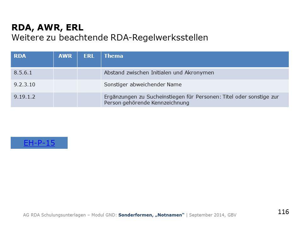RDA, AWR, ERL Weitere zu beachtende RDA-Regelwerksstellen RDAAWRERLThema 8.5.6.1Abstand zwischen Initialen und Akronymen 9.2.3.10Sonstiger abweichender Name 9.19.1.2Ergänzungen zu Sucheinstiegen für Personen: Titel oder sonstige zur Person gehörende Kennzeichnung 116 EH-P-15