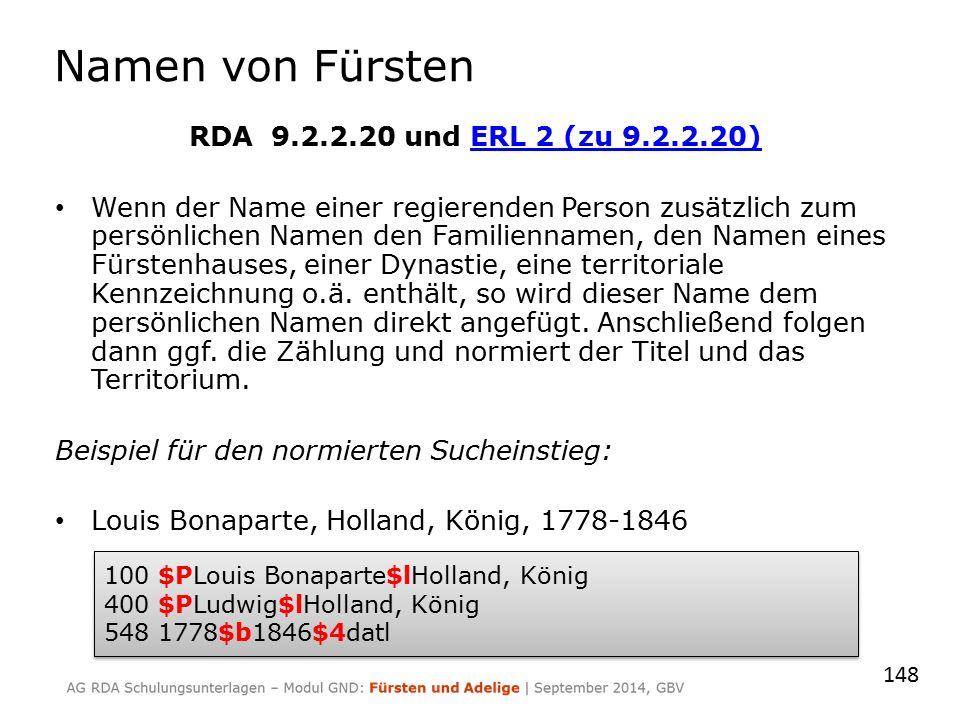 Namen von Fürsten RDA 9.2.2.20 und ERL 2 (zu 9.2.2.20)ERL 2 (zu 9.2.2.20) Wenn der Name einer regierenden Person zusätzlich zum persönlichen Namen den Familiennamen, den Namen eines Fürstenhauses, einer Dynastie, eine territoriale Kennzeichnung o.ä.