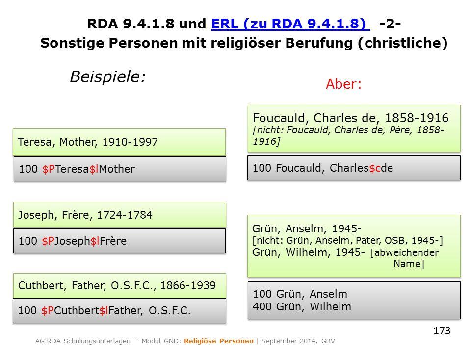 RDA 9.4.1.8 und ERL (zu RDA 9.4.1.8) -2-ERL (zu RDA 9.4.1.8) Sonstige Personen mit religiöser Berufung (christliche) 173 AG RDA Schulungsunterlagen – Modul GND: Religiöse Personen | September 2014, GBV Teresa, Mother, 1910-1997 100 $PTeresa$lMother Cuthbert, Father, O.S.F.C., 1866-1939 100 $PCuthbert$lFather, O.S.F.C.
