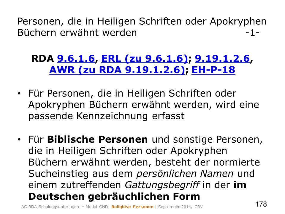 Personen, die in Heiligen Schriften oder Apokryphen Büchern erwähnt werden-1- RDA 9.6.1.6, ERL (zu 9.6.1.6); 9.19.1.2.6, AWR (zu RDA 9.19.1.2.6); EH-P-189.6.1.6ERL (zu 9.6.1.6)9.19.1.2.6 AWR (zu RDA 9.19.1.2.6)EH-P-18 Für Personen, die in Heiligen Schriften oder Apokryphen Büchern erwähnt werden, wird eine passende Kennzeichnung erfasst Für Biblische Personen und sonstige Personen, die in Heiligen Schriften oder Apokryphen Büchern erwähnt werden, besteht der normierte Sucheinstieg aus dem persönlichen Namen und einem zutreffenden Gattungsbegriff in der im Deutschen gebräuchlichen Form 178 AG RDA Schulungsunterlagen – Modul GND: Religiöse Personen | September 2014, GBV