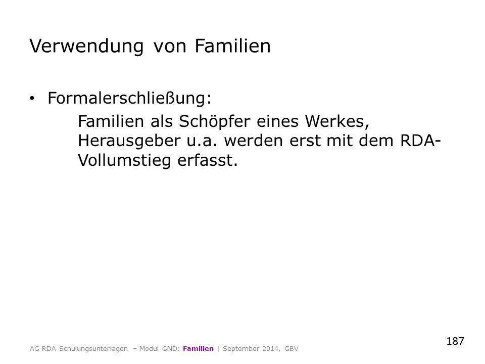 Verwendung von Familien Formalerschließung: Familien als Schöpfer eines Werkes, Herausgeber u.a. werden erst mit dem RDA- Vollumstieg erfasst. 187 AG
